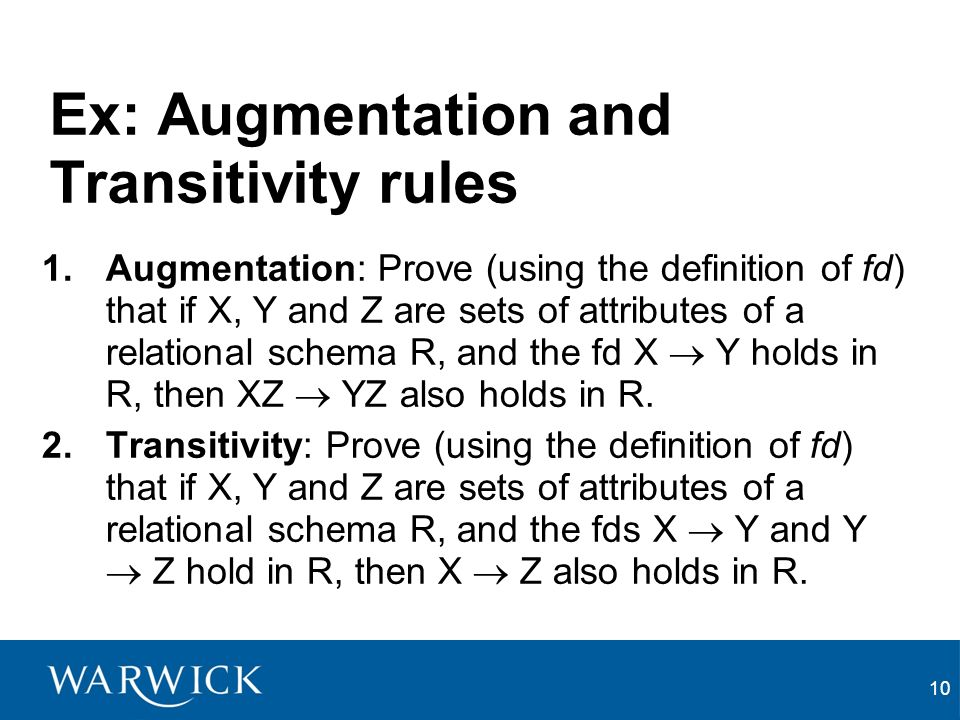 10 Ex: Augmentation and Transitivity rules 1.Augmentation: Prove (using the definition of fd) that if X, Y and Z are sets of attributes of a relational schema R, and the fd X Y holds in R, then XZ YZ also holds in R.