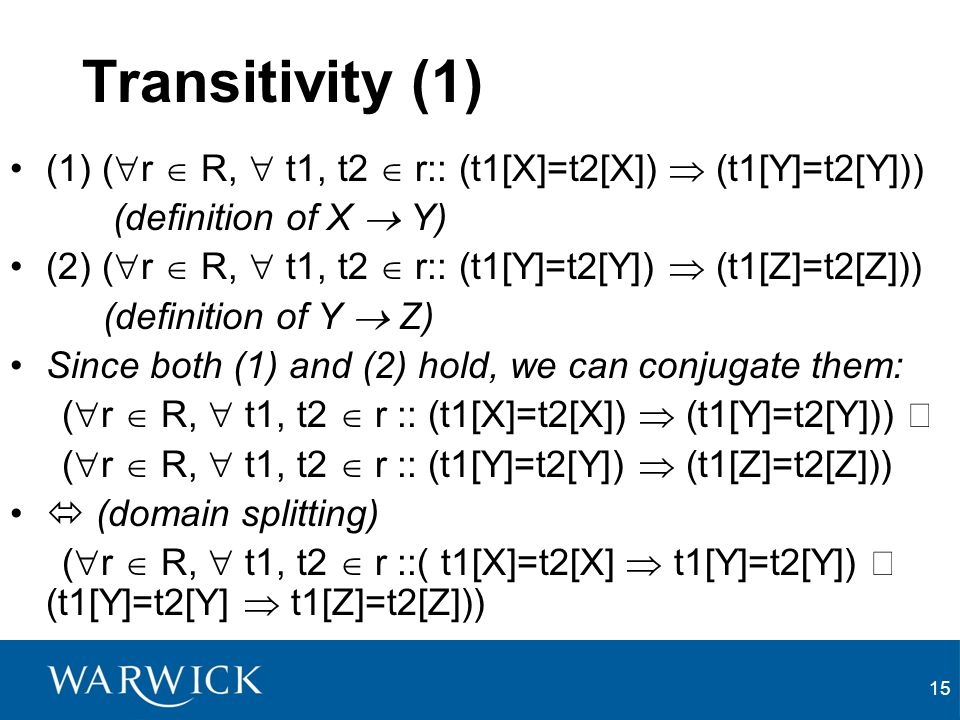 15 Transitivity (1) (1) ( r R, t1, t2 r:: (t1[X]=t2[X]) (t1[Y]=t2[Y])) (definition of X Y) (2) ( r R, t1, t2 r:: (t1[Y]=t2[Y]) (t1[Z]=t2[Z])) (definition of Y Z) Since both (1) and (2) hold, we can conjugate them: ( r R, t1, t2 r :: (t1[X]=t2[X]) (t1[Y]=t2[Y])) ( r R, t1, t2 r :: (t1[Y]=t2[Y]) (t1[Z]=t2[Z])) (domain splitting) ( r R, t1, t2 r ::( t1[X]=t2[X] t1[Y]=t2[Y]) (t1[Y]=t2[Y] t1[Z]=t2[Z]))