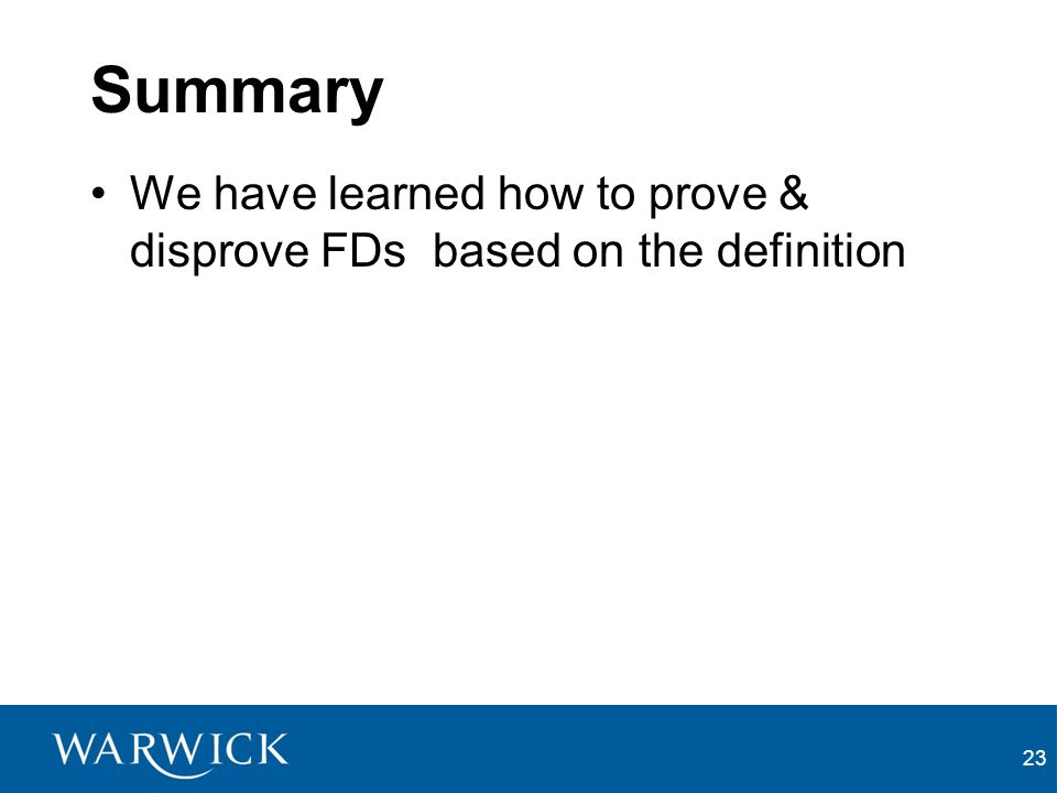 23 Summary We have learned how to prove & disprove FDs based on the definition