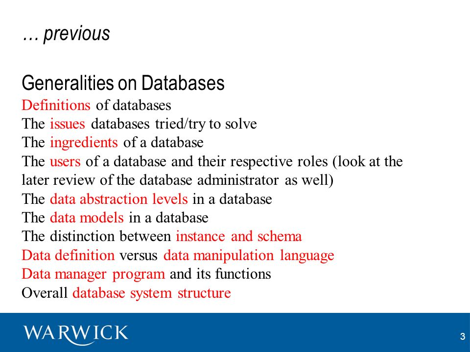 3 … previous Generalities on Databases Definitions of databases The issues databases tried/try to solve The ingredients of a database The users of a database and their respective roles (look at the later review of the database administrator as well) The data abstraction levels in a database The data models in a database The distinction between instance and schema Data definition versus data manipulation language Data manager program and its functions Overall database system structure