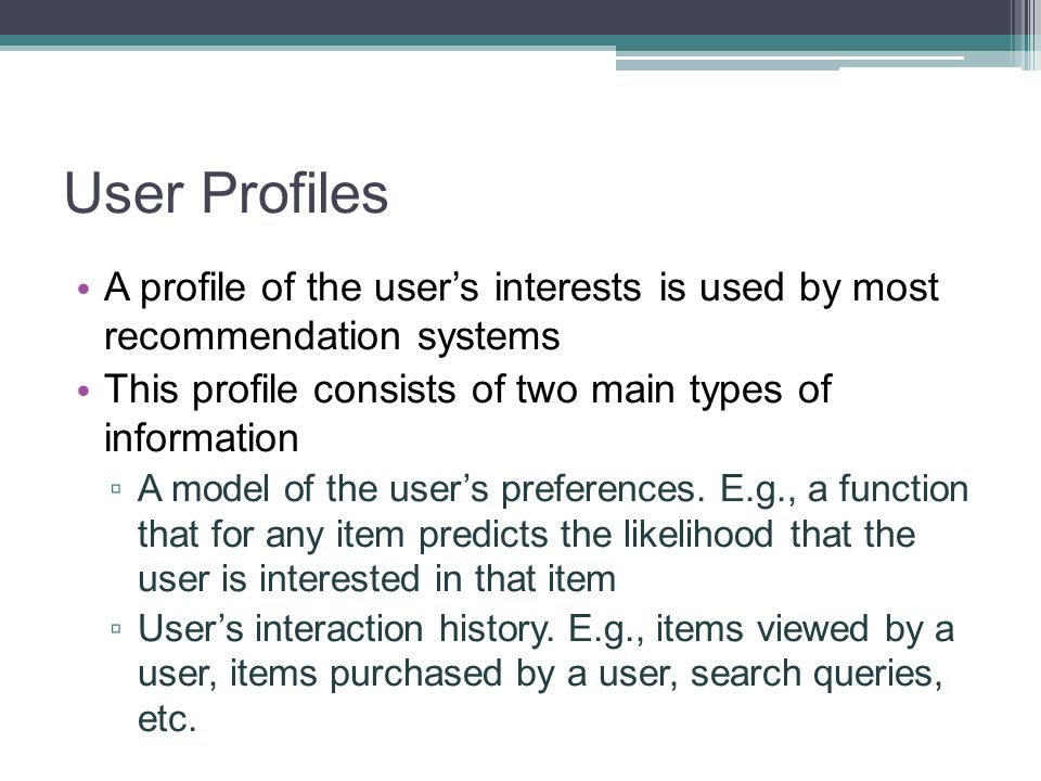 User Profiles A profile of the users interests is used by most recommendation systems This profile consists of two main types of information A model o