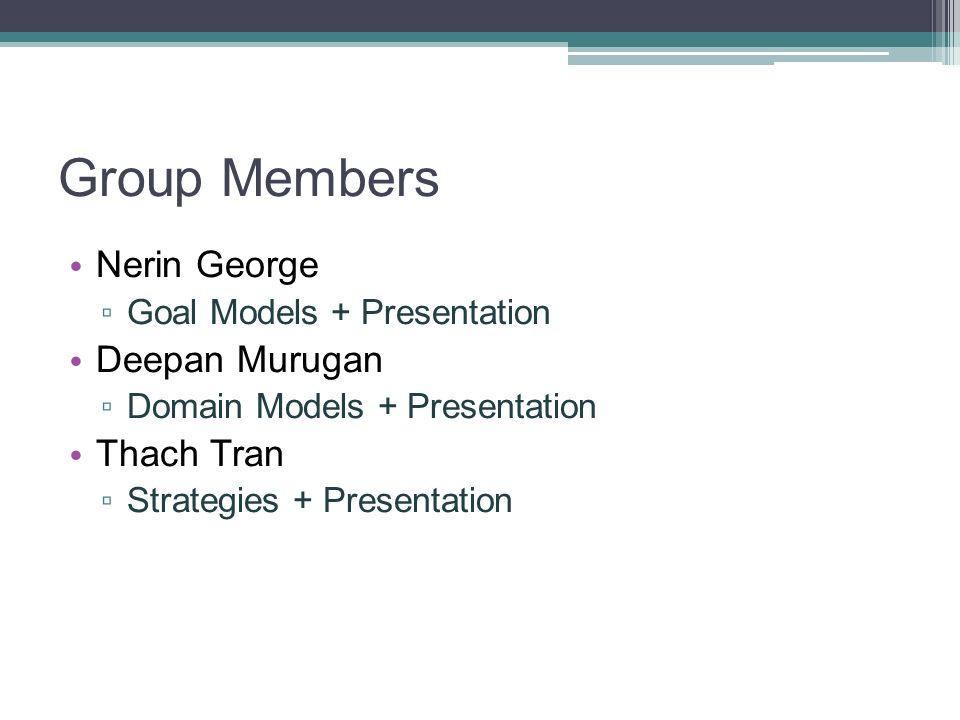 Group Members Nerin George Goal Models + Presentation Deepan Murugan Domain Models + Presentation Thach Tran Strategies + Presentation