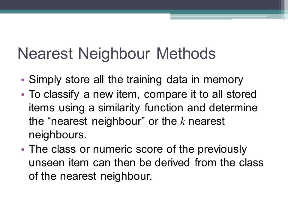 Nearest Neighbour Methods Simply store all the training data in memory To classify a new item, compare it to all stored items using a similarity funct