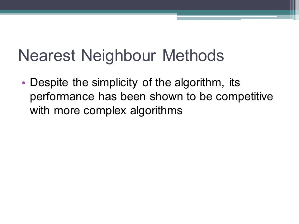 Nearest Neighbour Methods Despite the simplicity of the algorithm, its performance has been shown to be competitive with more complex algorithms