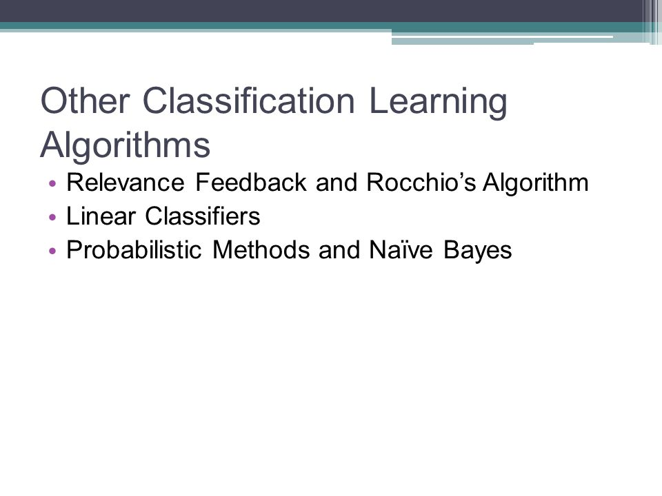 Other Classification Learning Algorithms Relevance Feedback and Rocchios Algorithm Linear Classifiers Probabilistic Methods and Naïve Bayes