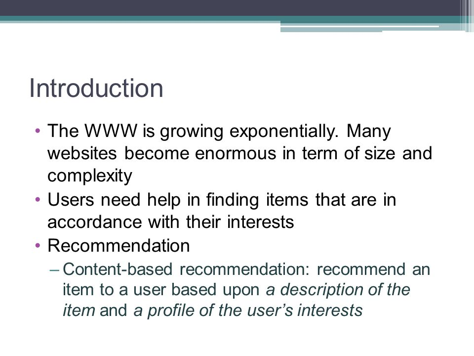 Introduction The WWW is growing exponentially. Many websites become enormous in term of size and complexity Users need help in finding items that are