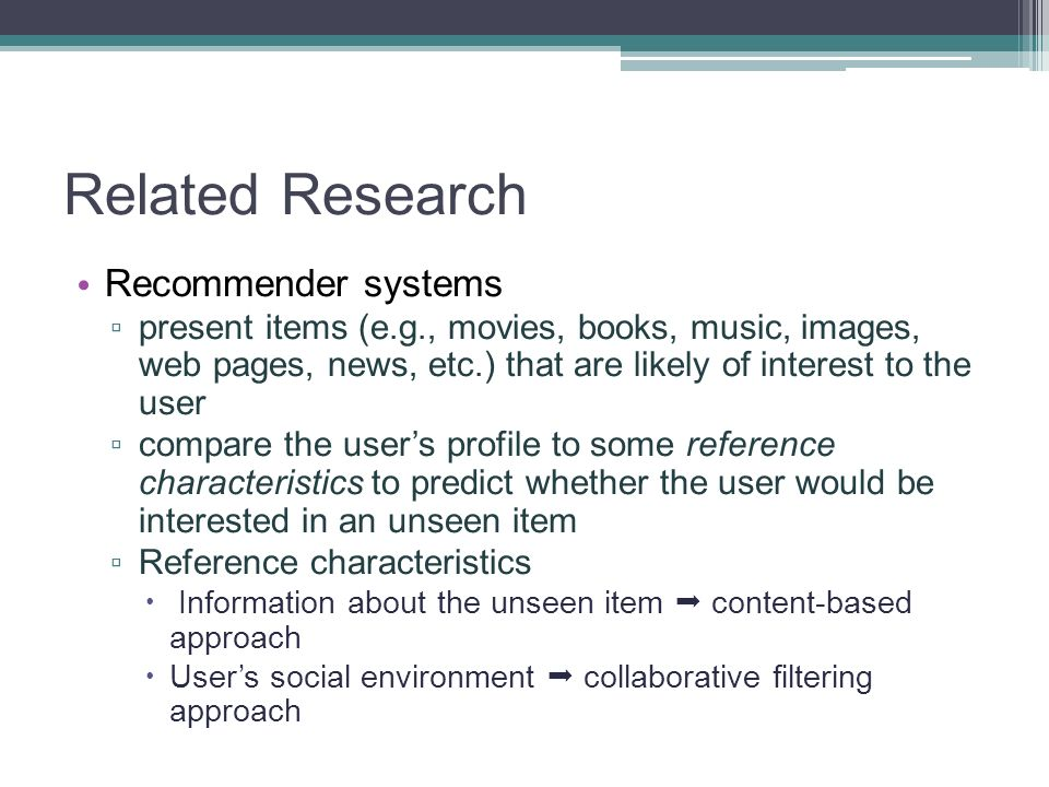 Related Research Recommender systems present items (e.g., movies, books, music, images, web pages, news, etc.) that are likely of interest to the user