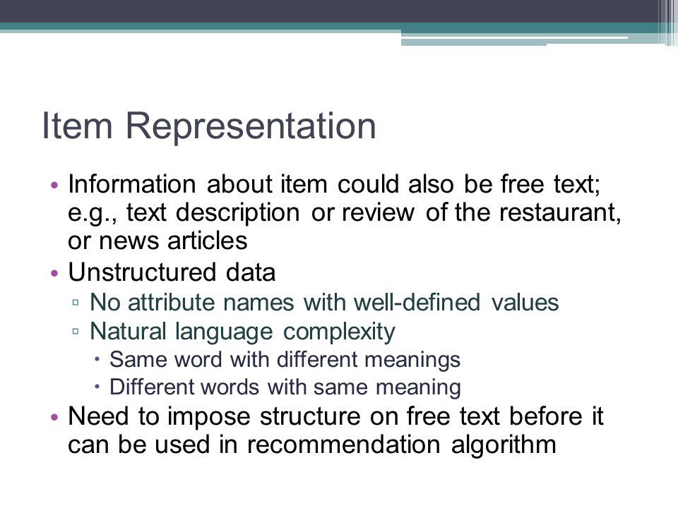 Item Representation Information about item could also be free text; e.g., text description or review of the restaurant, or news articles Unstructured