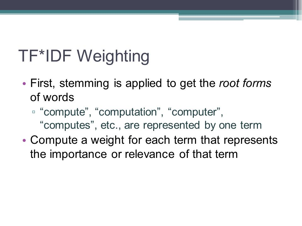 TF*IDF Weighting First, stemming is applied to get the root forms of words compute, computation, computer, computes, etc., are represented by one term
