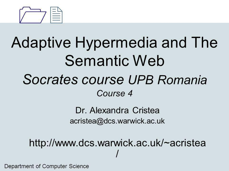 1212 Department of Computer Science Adaptive Hypermedia and The Semantic Web Socrates course UPB Romania Course 4 Dr.