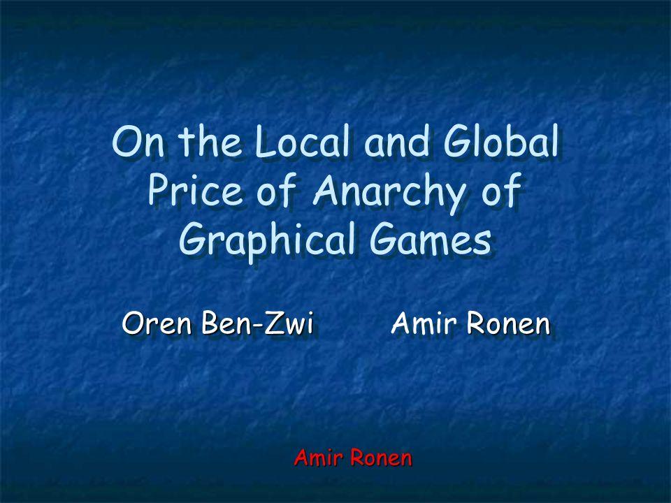 On the Local and Global Price of Anarchy of Graphical Games Oren Ben-Zwi Ronen Oren Ben-ZwiAmir Ronen Amir Ronen