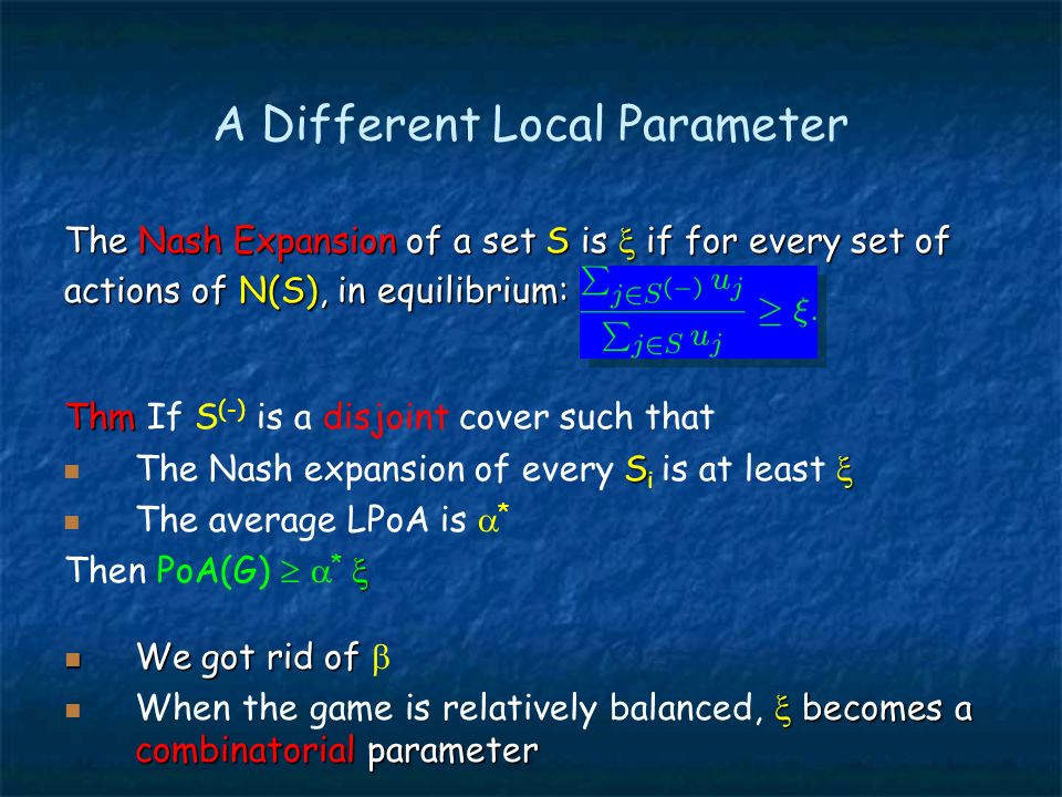 A Different Local Parameter The Nash Expansion of a set S is if for every set of actions of N(S), in equilibrium: Thm Thm If S (-) is a disjoint cover such that S The Nash expansion of every S i is at least The average LPoA is * Then PoA(G) * We got rid of We got rid of becomes a combinatorial parameter When the game is relatively balanced, becomes a combinatorial parameter