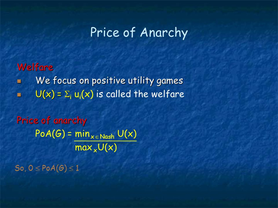 Price of Anarchy Welfare We focus on positive utility games We focus on positive utility games U(x) = U(x) = i u i (x) is called the welfare Price of