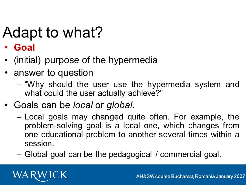AH&SW course Bucharest, Romania January 2007 Adapt to what? Goal (initial) purpose of the hypermedia answer to question –Why should the user use the h