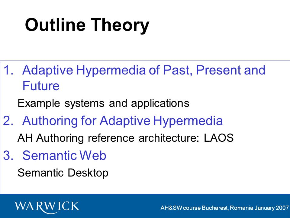 AH&SW course Bucharest, Romania January 2007 Outline Theory 1.Adaptive Hypermedia of Past, Present and Future Example systems and applications 2.Authoring for Adaptive Hypermedia AH Authoring reference architecture: LAOS 3.Semantic Web Semantic Desktop