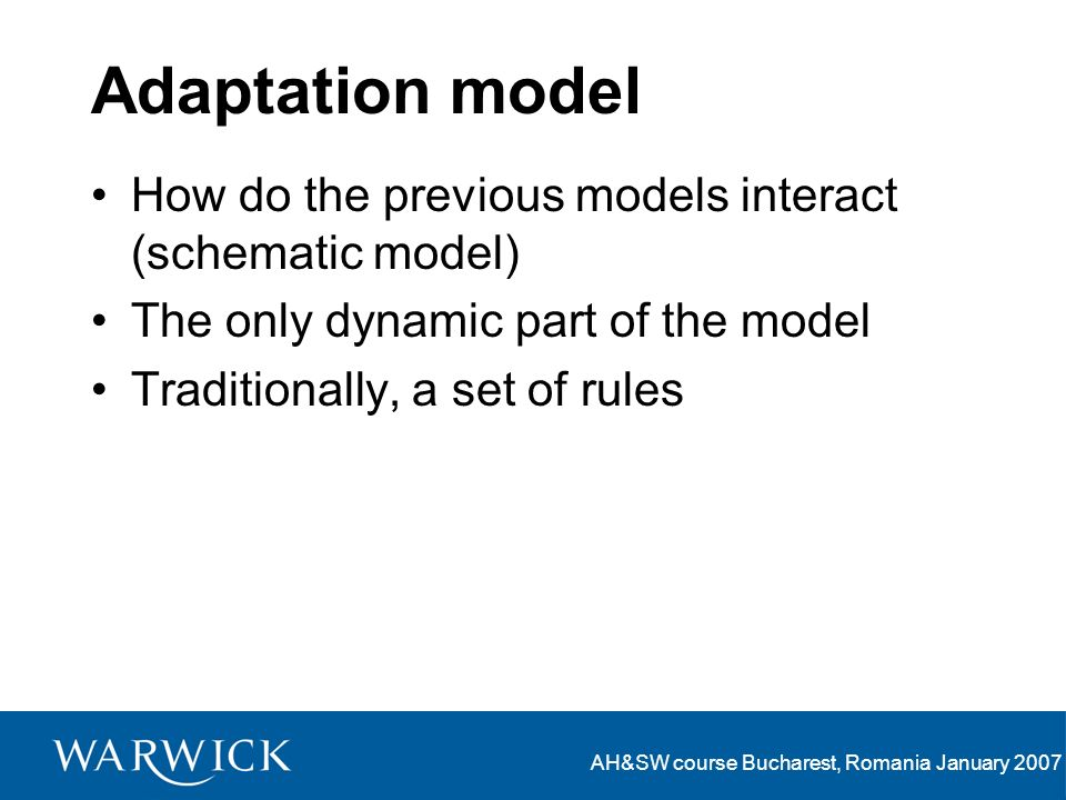 AH&SW course Bucharest, Romania January 2007 Adaptation model How do the previous models interact (schematic model) The only dynamic part of the model