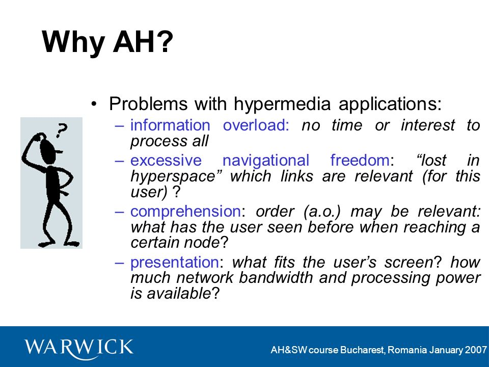 AH&SW course Bucharest, Romania January 2007 Why AH? Problems with hypermedia applications: –information overload: no time or interest to process all