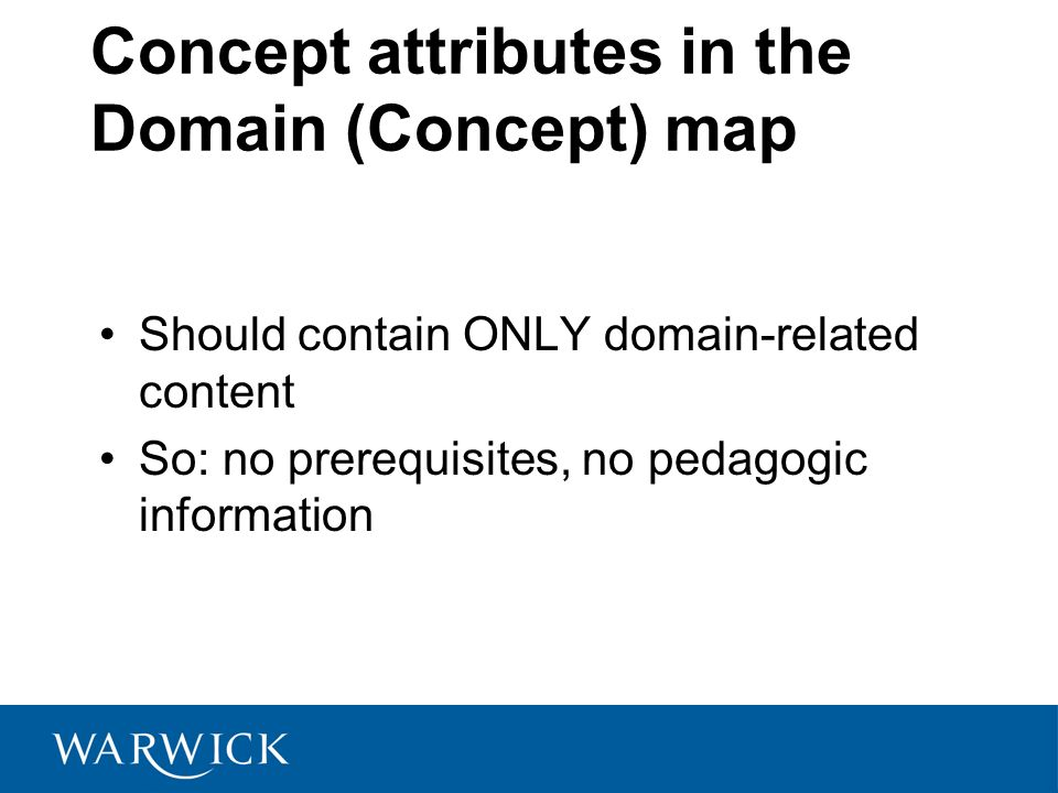 Concept attributes in the Domain (Concept) map Should contain ONLY domain-related content So: no prerequisites, no pedagogic information