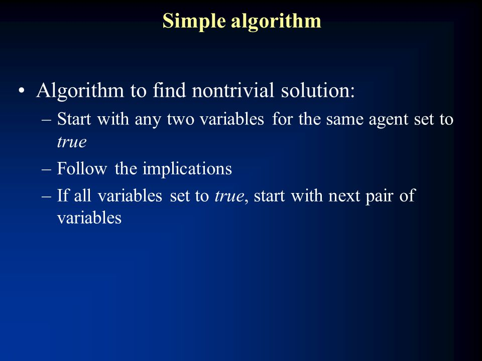Simple algorithm Algorithm to find nontrivial solution: –Start with any two variables for the same agent set to true –Follow the implications –If all