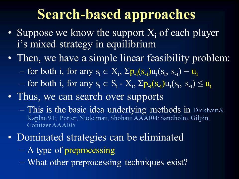 Search-based approaches Suppose we know the support X i of each player is mixed strategy in equilibrium Then, we have a simple linear feasibility prob