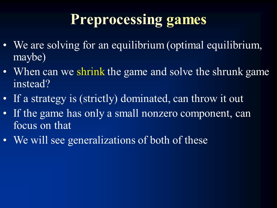 Preprocessing games We are solving for an equilibrium (optimal equilibrium, maybe) When can we shrink the game and solve the shrunk game instead? If a