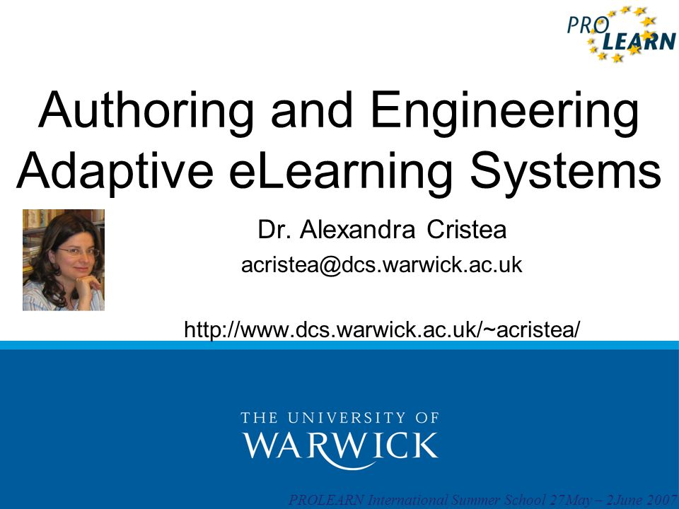 PROLEARN International Summer School 27May – 2June 2007 Authoring and Engineering Adaptive eLearning Systems Dr. Alexandra Cristea acristea@dcs.warwic