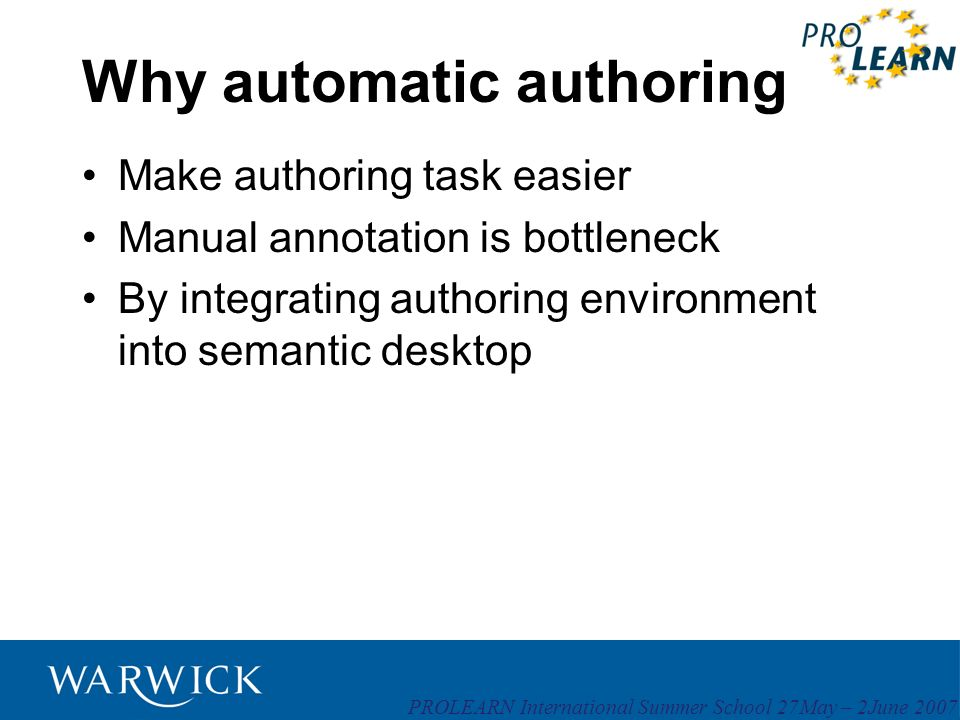 PROLEARN International Summer School 27May – 2June 2007 Why automatic authoring Make authoring task easier Manual annotation is bottleneck By integrat