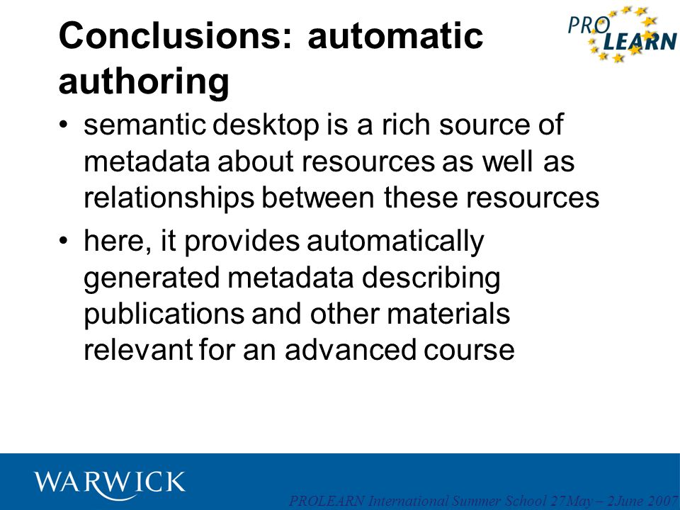 PROLEARN International Summer School 27May – 2June 2007 Conclusions: automatic authoring semantic desktop is a rich source of metadata about resources