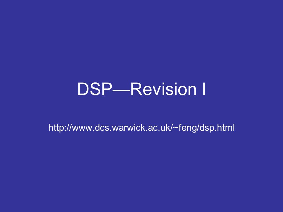DSPRevision I http://www.dcs.warwick.ac.uk/~feng/dsp.html