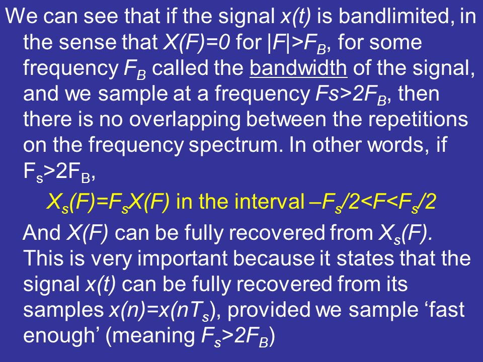 We can see that if the signal x(t) is bandlimited, in the sense that X(F)=0 for |F|>F B, for some frequency F B called the bandwidth of the signal, an