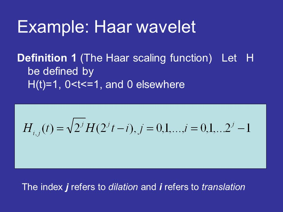 Example: Haar wavelet Definition 1 (The Haar scaling function) Let H be defined by H(t)=1, 0<t<=1, and 0 elsewhere The index j refers to dilation and i refers to translation