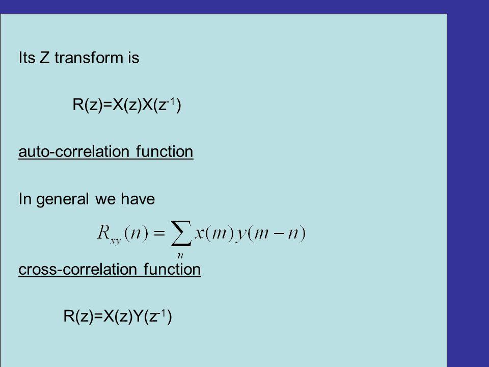 Its Z transform is R(z)=X(z)X(z -1 ) auto-correlation function In general we have cross-correlation function R(z)=X(z)Y(z -1 )
