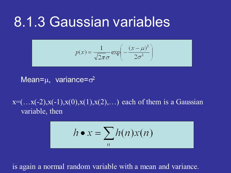 8.1.3 Gaussian variables Mean=, variance= x=(…x(-2),x(-1),x(0),x(1),x(2),…) each of them is a Gaussian variable, then is again a normal random variable with a mean and variance.