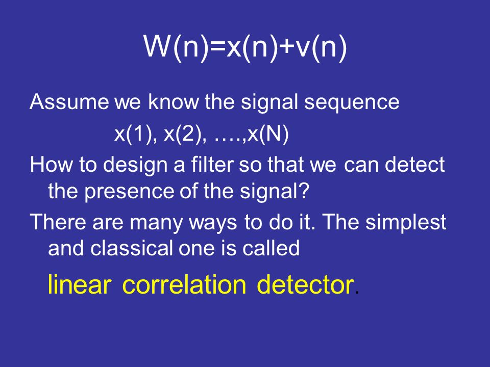 W(n)=x(n)+v(n) Assume we know the signal sequence x(1), x(2), ….,x(N) How to design a filter so that we can detect the presence of the signal? There a
