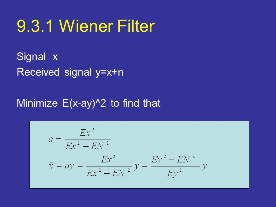 9.3.1 Wiener Filter Signal x Received signal y=x+n Minimize E(x-ay)^2 to find that