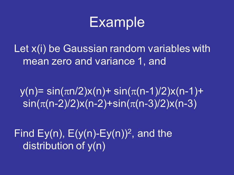 Example Let x(i) be Gaussian random variables with mean zero and variance 1, and y(n)= sin( n/2)x(n)+ sin( (n-1)/2)x(n-1)+ sin( (n-2)/2)x(n-2)+sin( (n