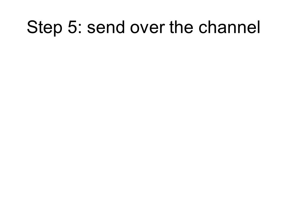 Step 5: send over the channel