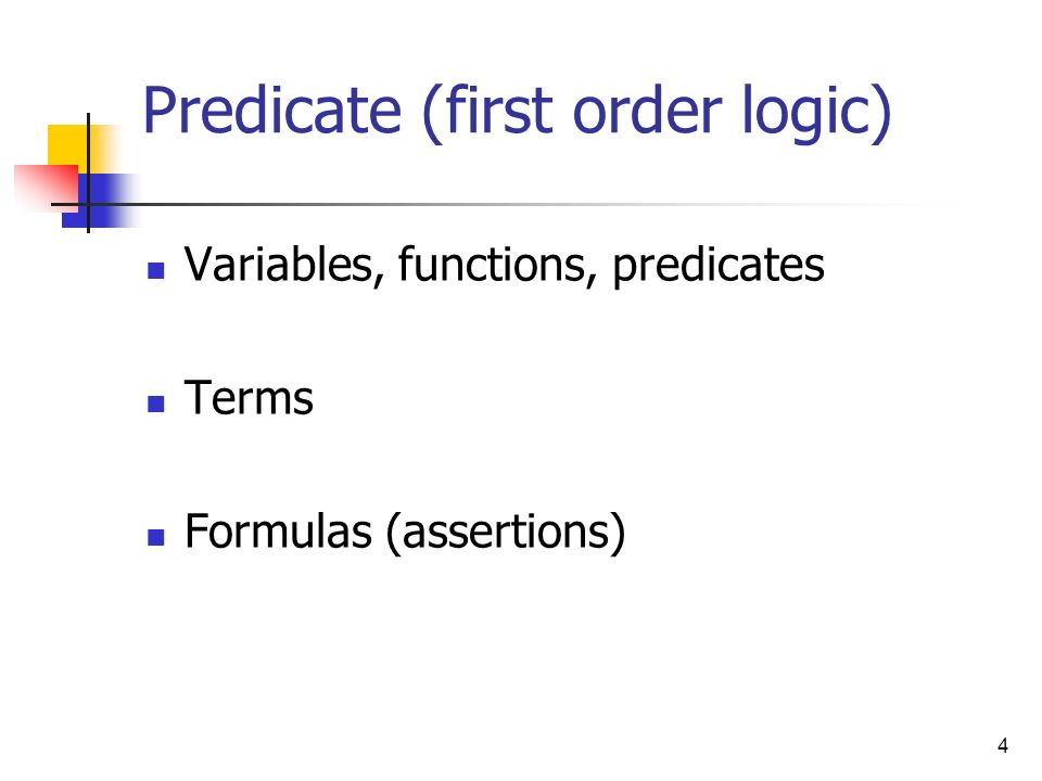 4 Predicate (first order logic) Variables, functions, predicates Terms Formulas (assertions)