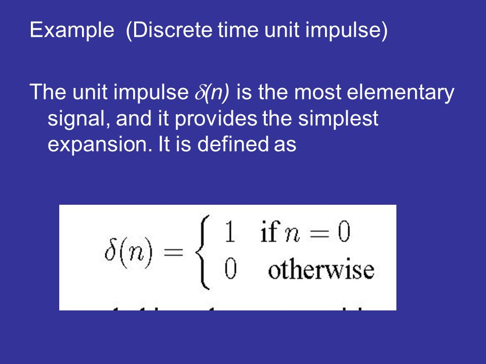 Example (Discrete time unit impulse) The unit impulse (n) is the most elementary signal, and it provides the simplest expansion. It is defined as