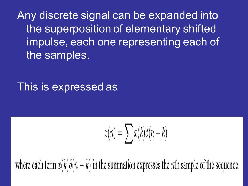 Any discrete signal can be expanded into the superposition of elementary shifted impulse, each one representing each of the samples. This is expressed