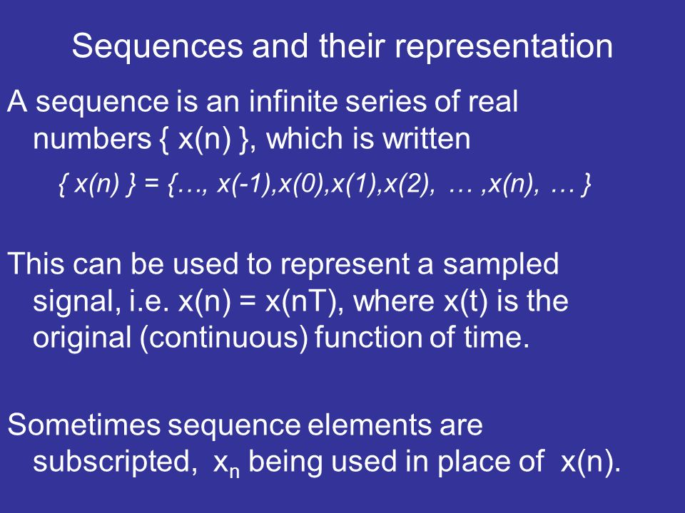 Sequences and their representation A sequence is an infinite series of real numbers { x(n) }, which is written { x(n) } = {…, x(-1),x(0),x(1),x(2), …,x(n), … } This can be used to represent a sampled signal, i.e.