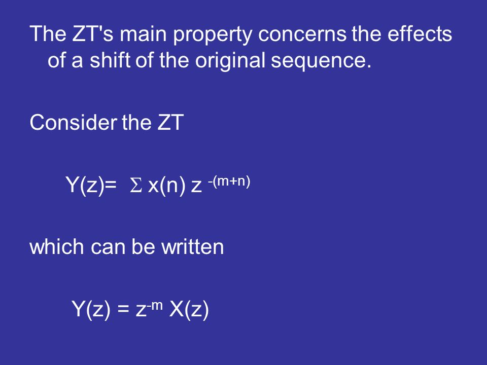 The ZT's main property concerns the effects of a shift of the original sequence. Consider the ZT Y(z)= x(n) z -(m+n) which can be written Y(z) = z -m