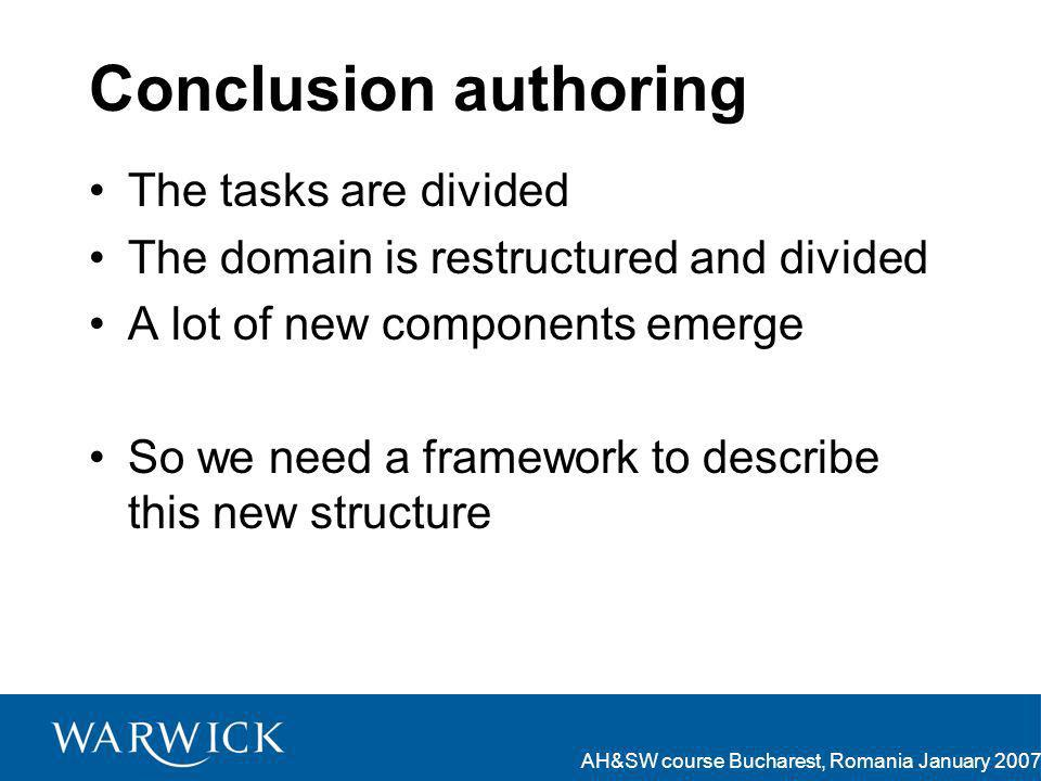 AH&SW course Bucharest, Romania January 2007 Conclusion authoring The tasks are divided The domain is restructured and divided A lot of new components emerge So we need a framework to describe this new structure
