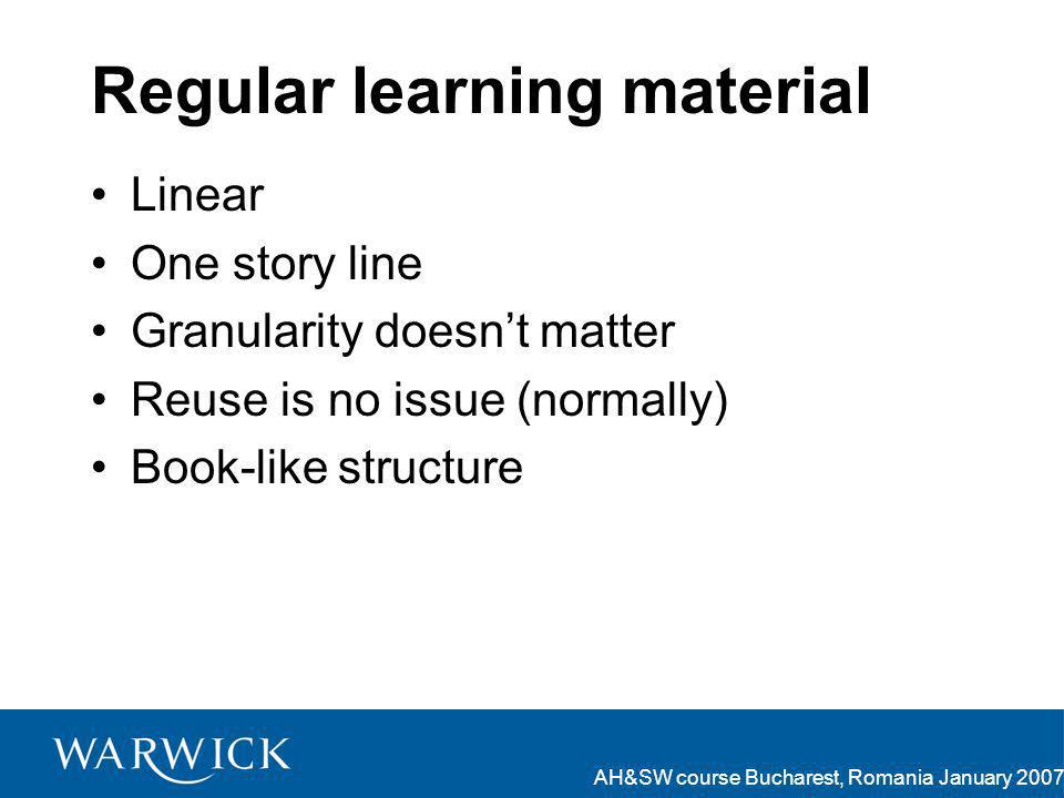 AH&SW course Bucharest, Romania January 2007 Regular learning material Linear One story line Granularity doesnt matter Reuse is no issue (normally) Book-like structure