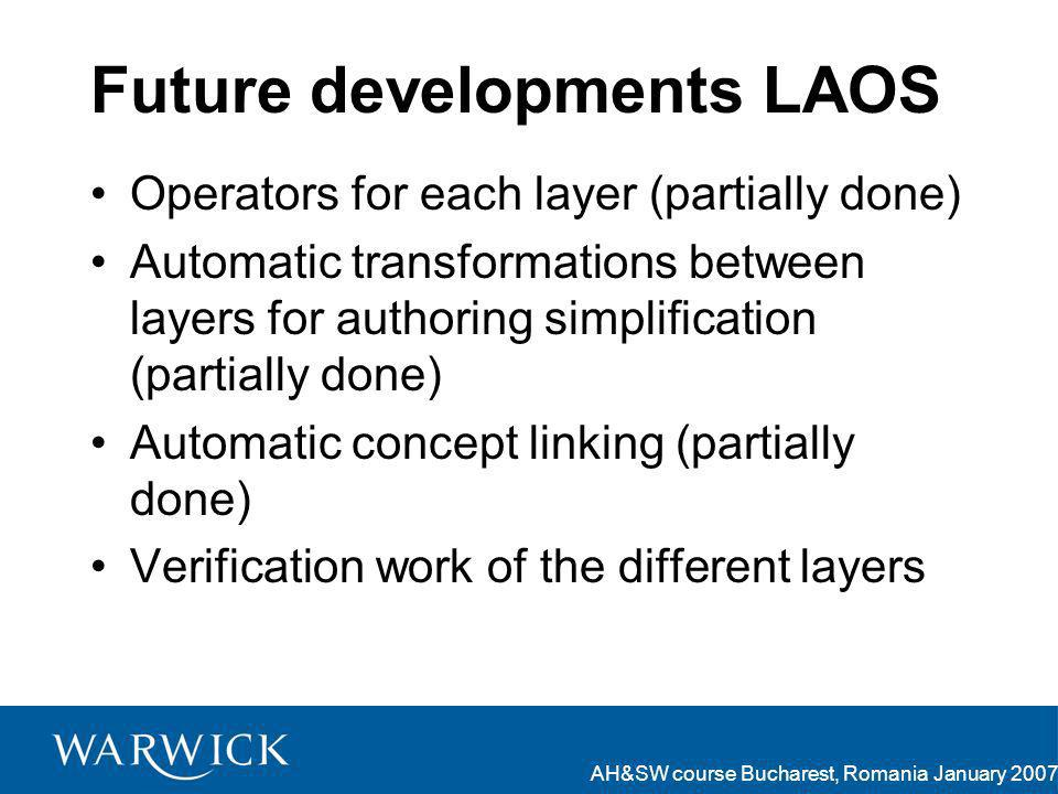 AH&SW course Bucharest, Romania January 2007 Future developments LAOS Operators for each layer (partially done) Automatic transformations between layers for authoring simplification (partially done) Automatic concept linking (partially done) Verification work of the different layers
