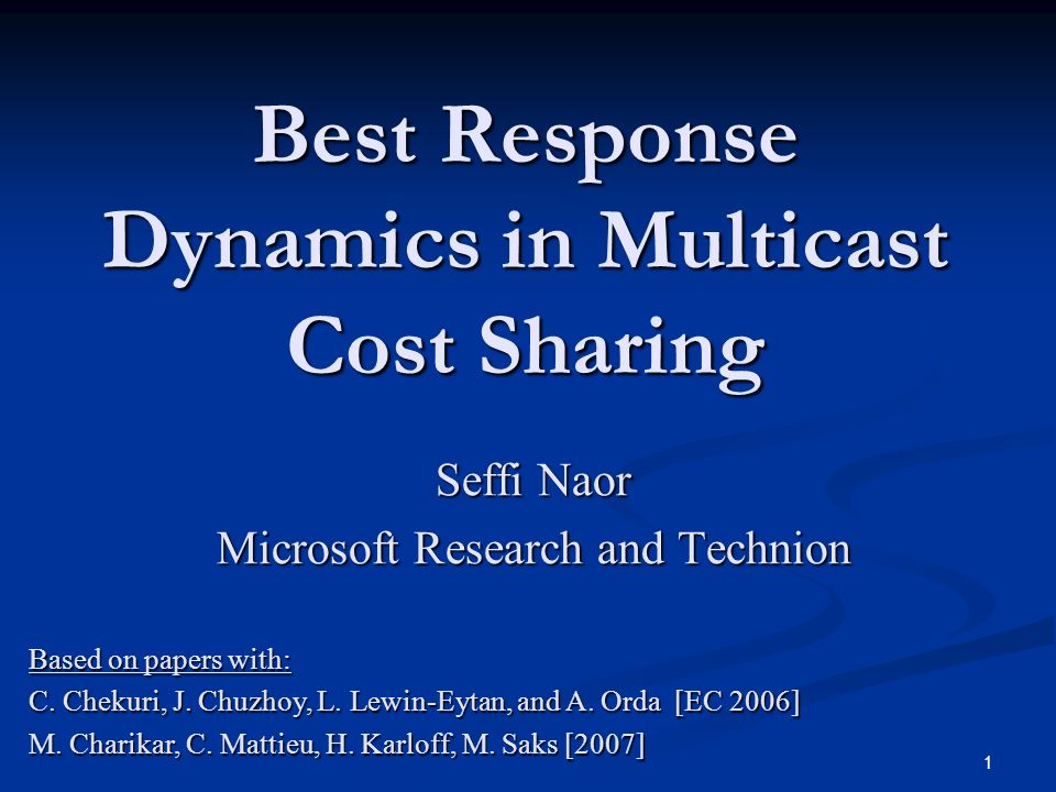 1 Best Response Dynamics in Multicast Cost Sharing Seffi Naor Microsoft Research and Technion Based on papers with: C. Chekuri, J. Chuzhoy, L. Lewin-E
