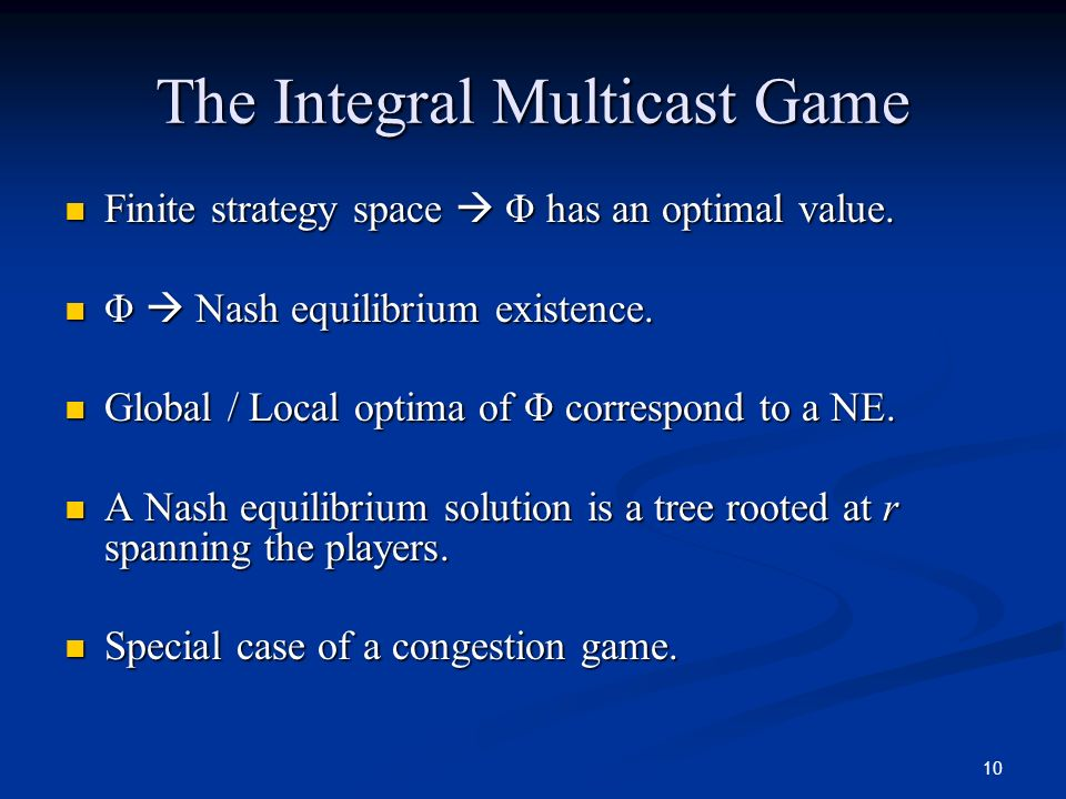 10 The Integral Multicast Game Finite strategy space Φ has an optimal value. Finite strategy space Φ has an optimal value. Φ Nash equilibrium existenc