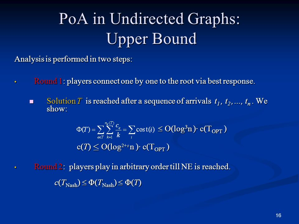 16 PoA in Undirected Graphs: Upper Bound Analysis is performed in two steps: Round 1: players connect one by one to the root via best response. Round