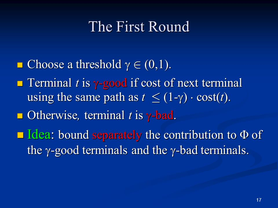 17 The First Round Choose a threshold 2 (0,1). Choose a threshold 2 (0,1). Terminal t is -good if cost of next terminal using the same path as t · (1-