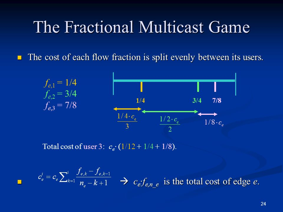 24 The Fractional Multicast Game The cost of each flow fraction is split evenly between its users. The cost of each flow fraction is split evenly betw